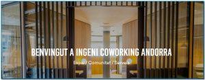 Ingeni és un nou espai de coworking i treball col·laboratiu, situat en ple centre d'Andorra la Vella. A les nostres oficines podràs desenvolupar la teva activitat, domicilar la teva societat, organitzar i assistir a events, fer networking i col·laborar amb altres empresaris i emprenedors. Tot, en un ambient únic, a una moderna oficina amb acabats premium i amb tots els serveis necessaris, ubicada en un emplaçament immillorable.