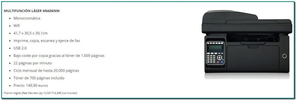 IMPRESORA LÁSER P2506 Monocromática 33,7 x 22 x 17,8cm Bajo coste por copia gracias al tóner de 1.600 páginas 22 páginas por minuto Ciclo mensual de hasta 15.000 páginas Tóner de 700 páginas incluido Precio: 59.90 euros *Canon digital(Real Decreto Ley 12/2017) 5,44€ (iva incluido)  IMPRESORA LÁSER P2506W Monocromática Wifi - 33,7 x 22 x 17,8cm Bajo coste por copia gracias al tóner de 1.600 páginas 22 páginas por minuto Ciclo mensual de hasta 15.000 páginas Tóner de 700 páginas incluido Precio: 74,99 euros *Canon digital(Real Decreto Ley 12/2017) 5,44€ (iva incluido)  MULTIFUNCIÓN LÁSER M6506 Monocromática 41,7 x 30,5 x 24,2cm Imprime, copia y escanea USB 2.0 - Bajo coste por copia gracias al tóner de 1.600 páginas 22 páginas por minuto Ciclo mensual de hasta 20.000 páginas Tóner de 700 páginas incluido Precio: 99,90 euros *Canon digital(Real Decreto Ley 12/2017)6,35€ (iva incluido)   MULTIFUNCIÓN LÁSER M6506W Monocromática Wifi 41,7 x 30,5 x 24,4cm Imprime, copia y escanea USB 2.0 Bajo coste por copia gracias al tóner de 1.600 páginas 22 páginas por minuto Ciclo mensual de hasta 20.000 páginas Tóner de 700 páginas incluido Precio: 109,90 euros *Canon digital(Real Decreto Ley 12/2017)6,35€ (iva incluido)  MULTIFUNCIÓN LÁSER M6606NW Monocromática Wifi 41,7 x 30,5 x 30,1cm Imprime, copia, escanea y ejerce de fax USB 2.0 Bajo coste por copia gracias al tóner de 1.600 páginas 22 páginas por minuto Ciclo mensual de hasta 20.000 páginas Tóner de 700 páginas incluido Precio: 149,90 euros *Canon digital(Real Decreto Ley 12/2017)6,35€ (iva incluido)  IMPRESORA LÁSER P3306DW Monocromática 35,4 x 33,4 x 23,2cm, peso de 6,8Kg Velocidad de 33 PPM USB 2.0, red Wi-Fi, NFC Bandeja de 250 hojas Impresión a doble cara automática Tóner starter de 1.500 páginas y tambor de 12.000 Volumen mensual de hasta 30.000 páginas Precio: 149, 90 euros *Canon digital (Real Decreto Ley 12/2017) 5,44€ (iva incluido)   MULTIFUNCIÓN LÁSER M7106DW Monocromática 3 en 1 41,5 x 36,5 x 31,0cm, peso de 11,29